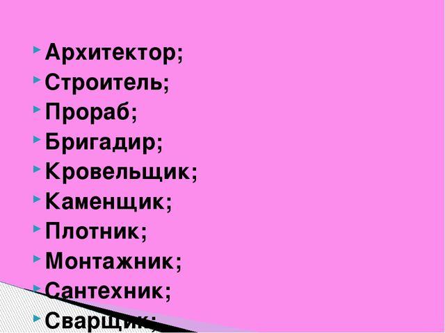 Архитектор; Строитель; Прораб; Бригадир; Кровельщик; Каменщик; Плотник; Монта...