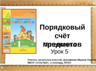 Порядковый счёт предметов Математика Урок 5 Учитель начальных классов: Дорофе