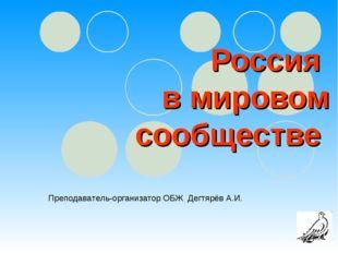 Россия в мировом сообществе Преподаватель-организатор ОБЖ Дегтярёв А.И.