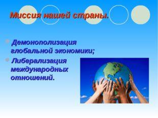 Миссия нашей страны. Демонополизация глобальной экономики; Либерализация межд