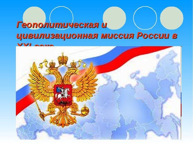 Геополитическая и цивилизационная миссия России в ХХI веке.