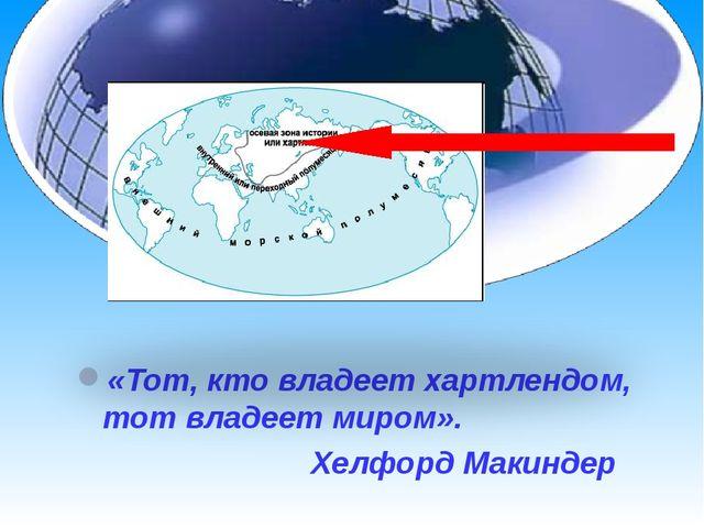 «Тот, кто владеет хартлендом, тот владеет миром». Хелфорд Макиндер