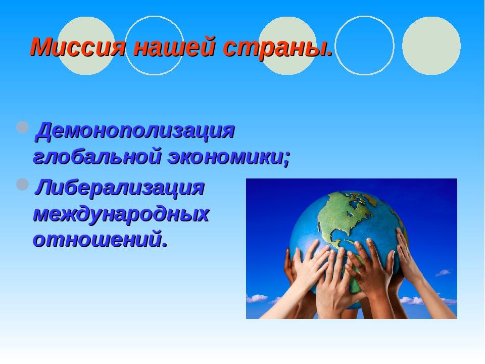 Миссия нашей страны. Демонополизация глобальной экономики; Либерализация межд...