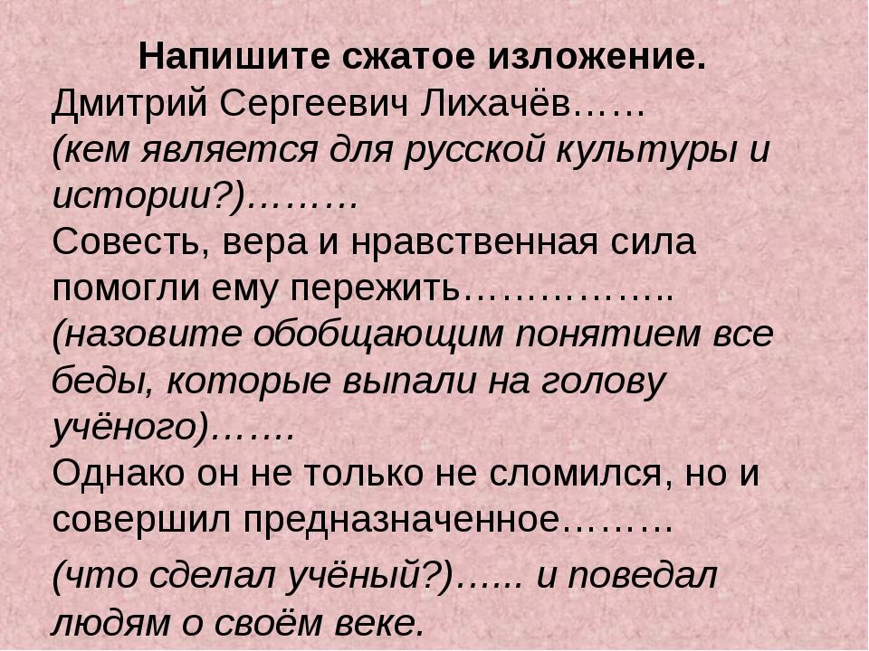 Напишите сжатое изложение. Дмитрий Сергеевич Лихачёв…… (кем является для рус...