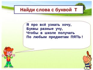 Найди слова с буквой Т Я про всё узнать хочу, Буквы разные учу, Чтобы в школе