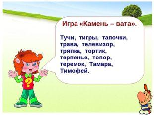 Игра «Камень – вата». Тучи, тигры, тапочки, трава, телевизор, тряпка, тортик,