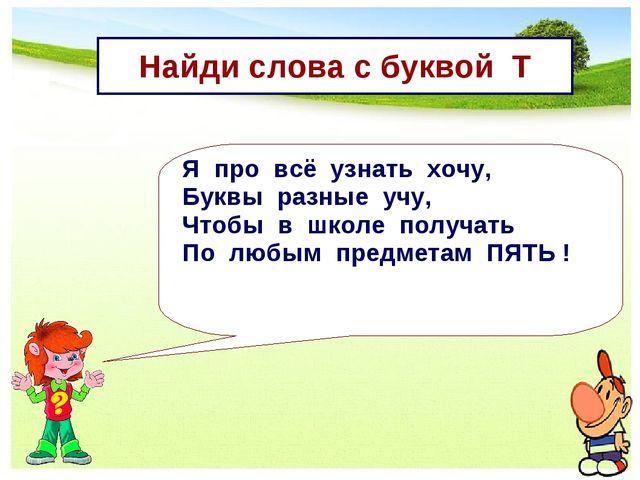 Найди слова с буквой Т Я про всё узнать хочу, Буквы разные учу, Чтобы в школе...