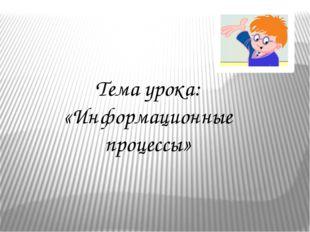 Тема урока: «Информационные процессы»