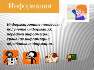 Информационные процессы : получение информации; передача информации; хранение