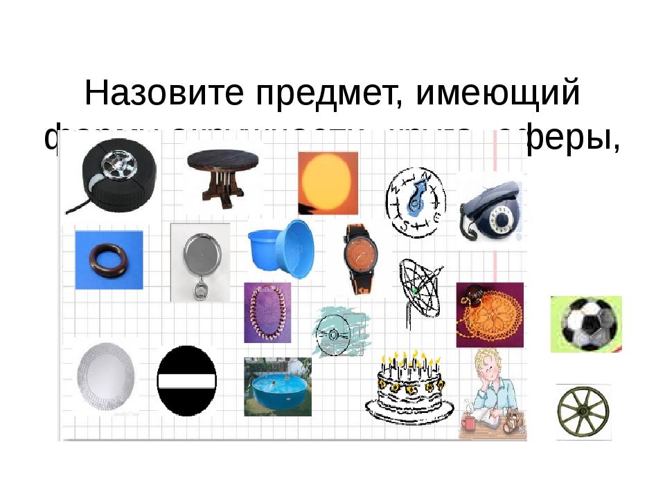 Назовите предмет, имеющий форму окружности, круга, сферы, шара?