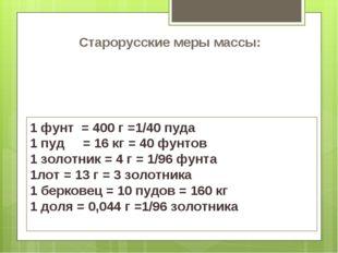Старорусские меры массы: 1 фунт = 400 г =1/40 пуда 1 пуд = 16 кг = 40 фунтов