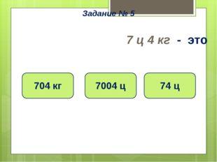 7 ц 4 кг - это 74 ц 7004 ц 704 кг Задание № 5