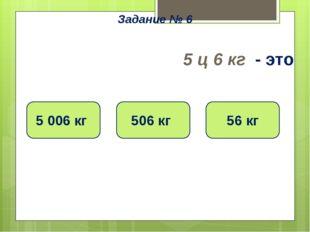5 ц 6 кг - это 5 006 кг 506 кг 56 кг Задание № 6