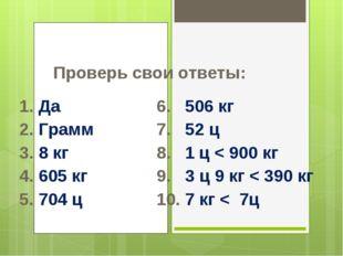Проверь свои ответы: 1. Да6. 506 кг 2. Грамм7. 52 ц 3. 8 кг8. 1 ц < 9