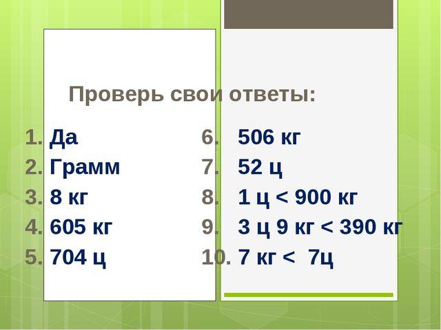 Проверь свои ответы: 1. Да6. 506 кг 2. Грамм7. 52 ц 3. 8 кг8. 1 ц < 9...