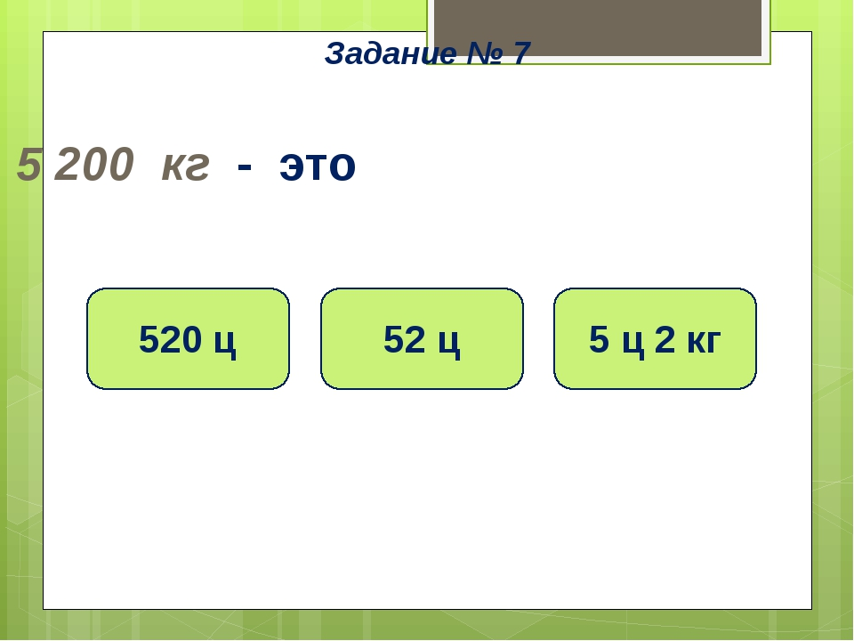 5 200 кг - это 52 ц 5 ц 2 кг 520 ц Задание № 7