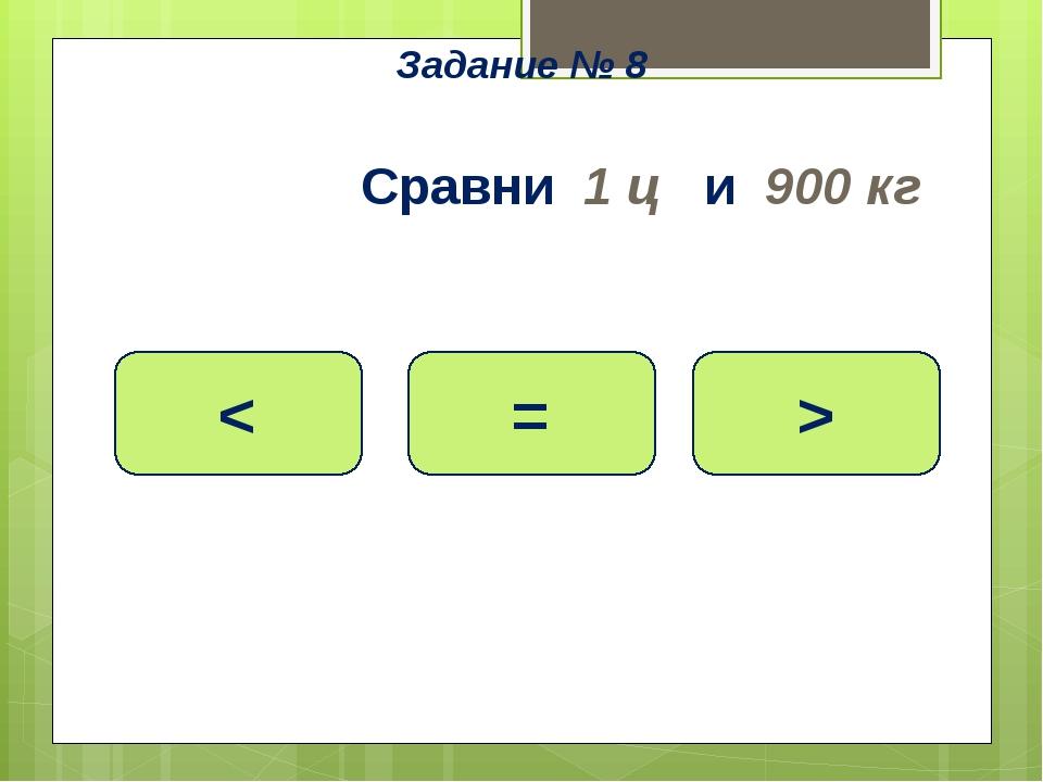 Сравни 1 ц и 900 кг > = < Задание № 8