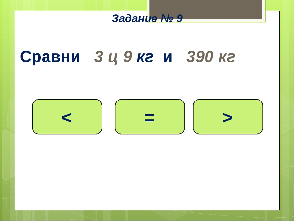 Сравни 3 ц 9 кг и 390 кг < = > Задание № 9