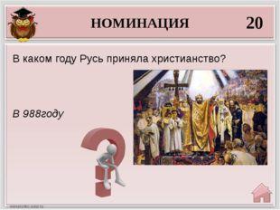 НОМИНАЦИЯ 20 В 988году В каком году Русь приняла христианство?