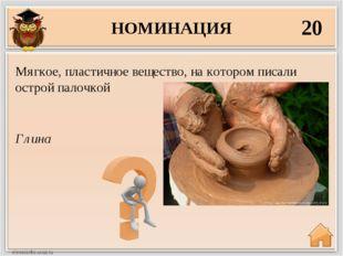 НОМИНАЦИЯ 20 Глина Мягкое, пластичное вещество, на котором писали острой пало