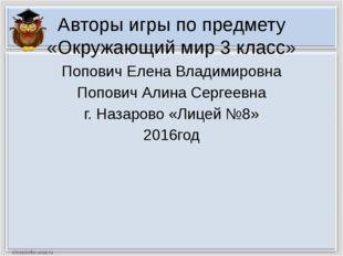 Авторы игры по предмету «Окружающий мир 3 класс» Попович Елена Владимировна П