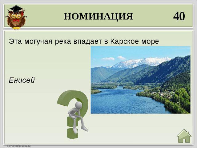 НОМИНАЦИЯ 40 Енисей Эта могучая река впадает в Карское море