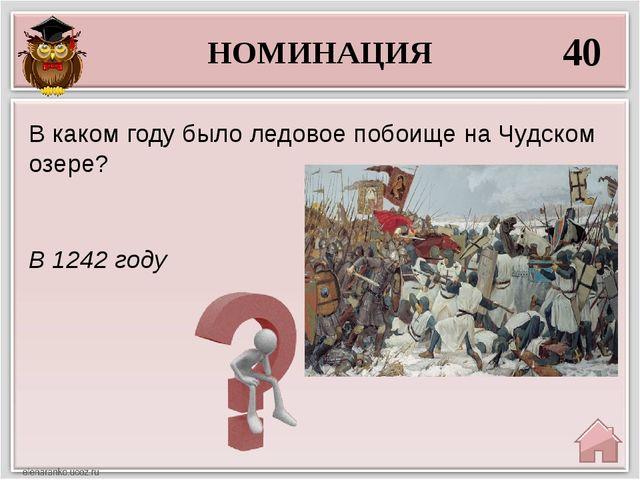 НОМИНАЦИЯ 40 В 1242 году В каком году было ледовое побоище на Чудском озере?