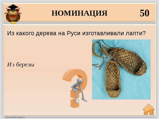 НОМИНАЦИЯ 50 Из березы Из какого дерева на Руси изготавливали лапти?