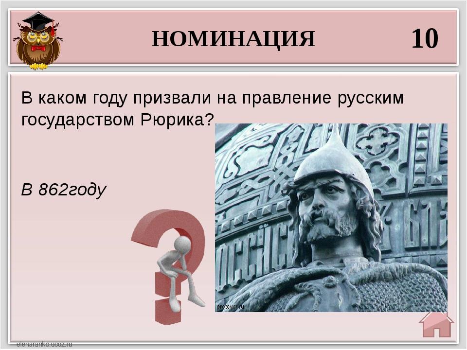 НОМИНАЦИЯ 10 В 862году В каком году призвали на правление русским государство...