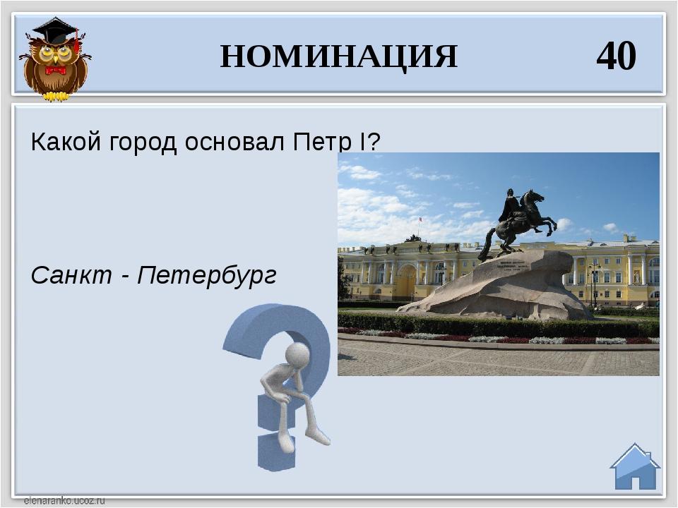 Санкт - Петербург Какой город основал Петр I? НОМИНАЦИЯ 40