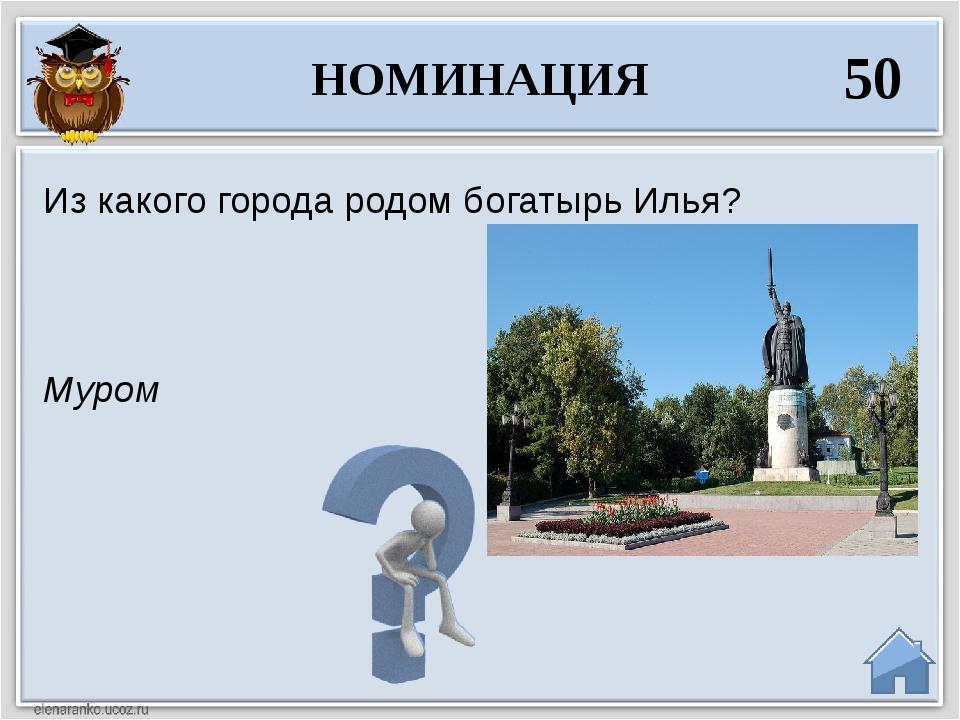 Муром Из какого города родом богатырь Илья? НОМИНАЦИЯ 50