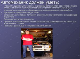 Автомеханик должен уметь: •Управлять одиночным легковым и грузовым автомобил