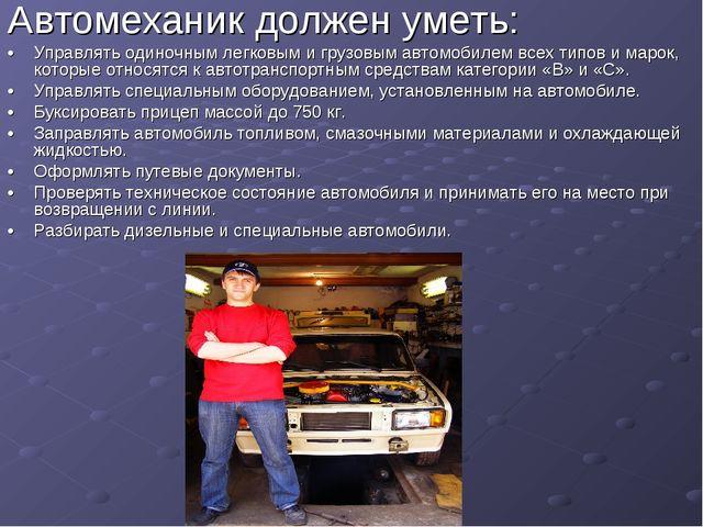 Автомеханик должен уметь: •Управлять одиночным легковым и грузовым автомобил...