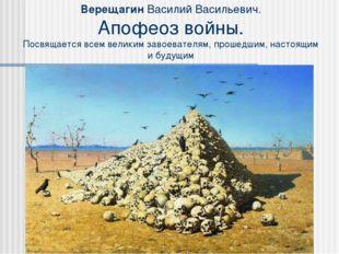Верещагин Василий Васильевич. Апофеоз войны. Посвящается всем великим завоев