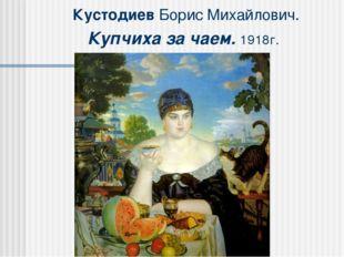 Кустодиев Борис Михайлович. Купчиха за чаем. 1918г.