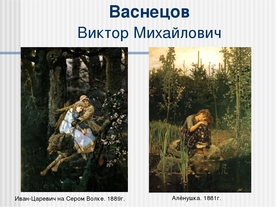 Васнецов Виктор Михайлович Иван-Царевич на Сером Волке. 1889г. Алёнушка. 1881г.
