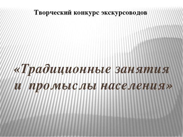 «Традиционные занятия и промыслы населения» Творческий конкурс экскурсоводов