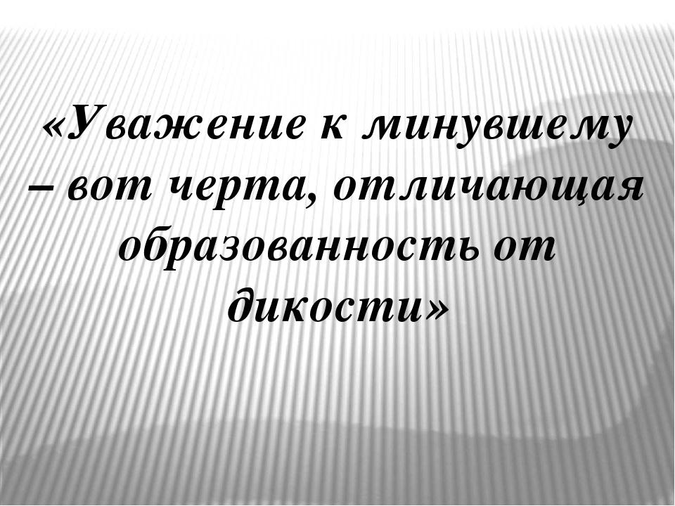 «Уважение к минувшему – вот черта, отличающая образованность от дикости»