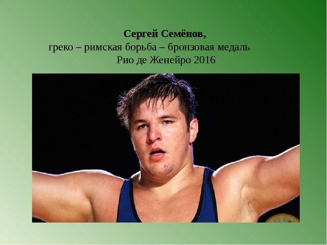 Сергей Семёнов, греко – римская борьба – бронзовая медаль Рио де Женейро 2016