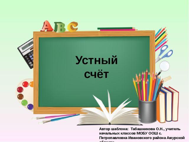Устный счёт Автор шаблона: Табашникова О.Н., учитель начальных классов МОБУ О...