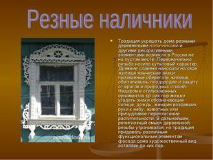 Традиция украшать дома резными деревянными наличниками и другими декоративным