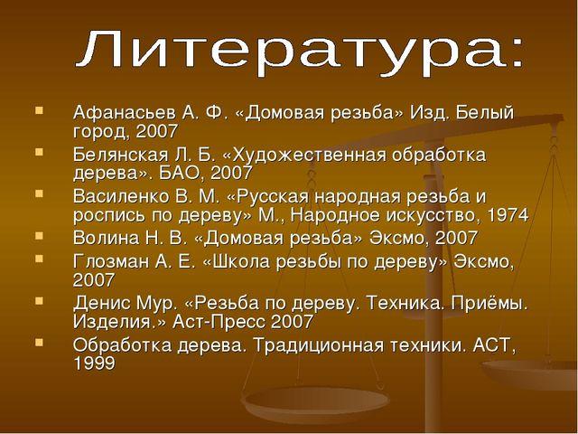 Афанасьев А. Ф. «Домовая резьба» Изд. Белый город, 2007 Белянская Л. Б. «Худо...