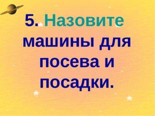 5. Назовите машины для посева и посадки.