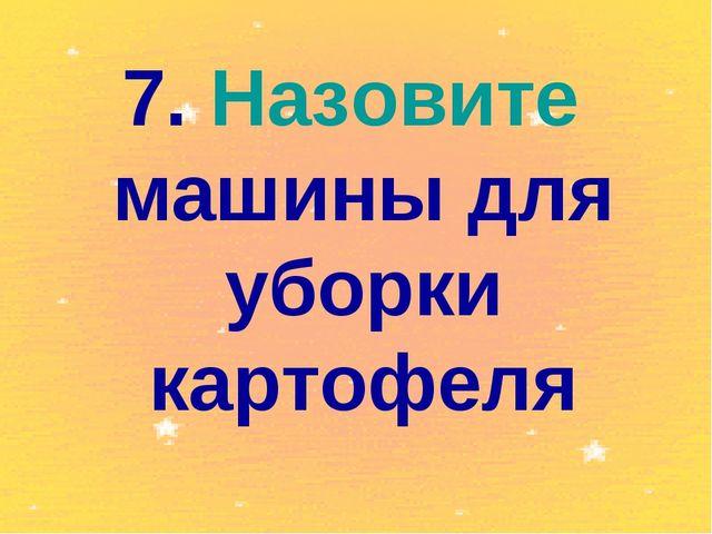 7. Назовите машины для уборки картофеля