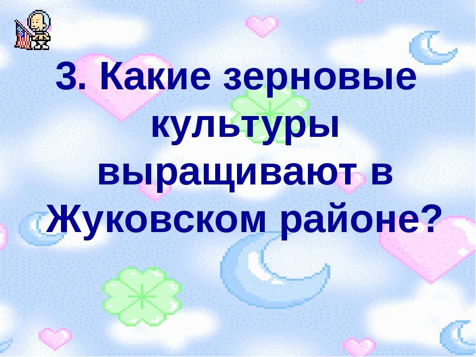 3. Какие зерновые культуры выращивают в Жуковском районе?