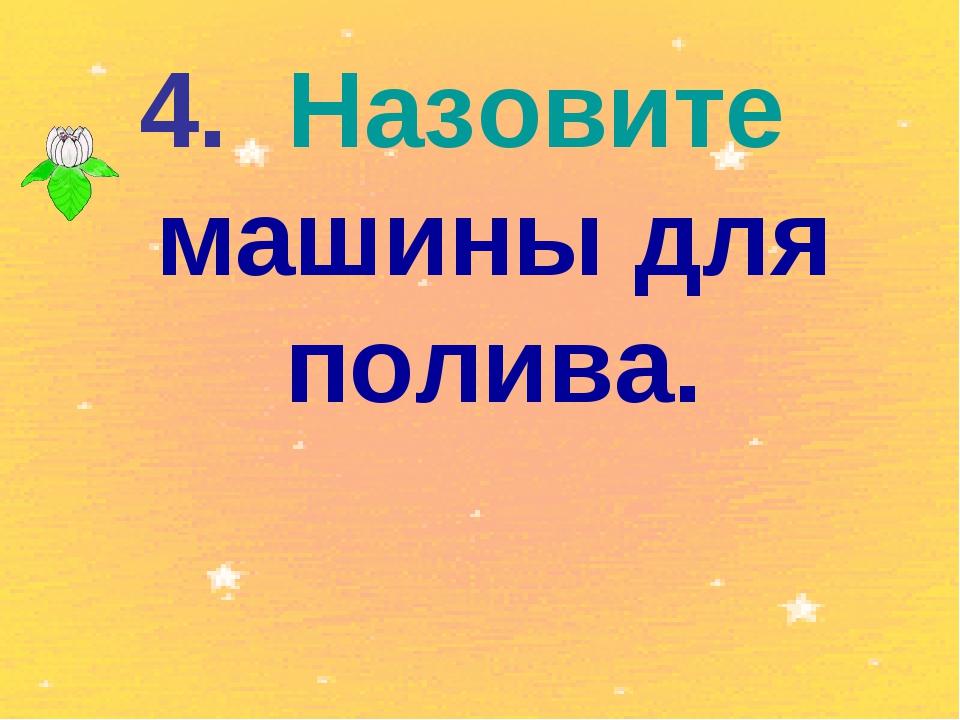 4. Назовите машины для полива.