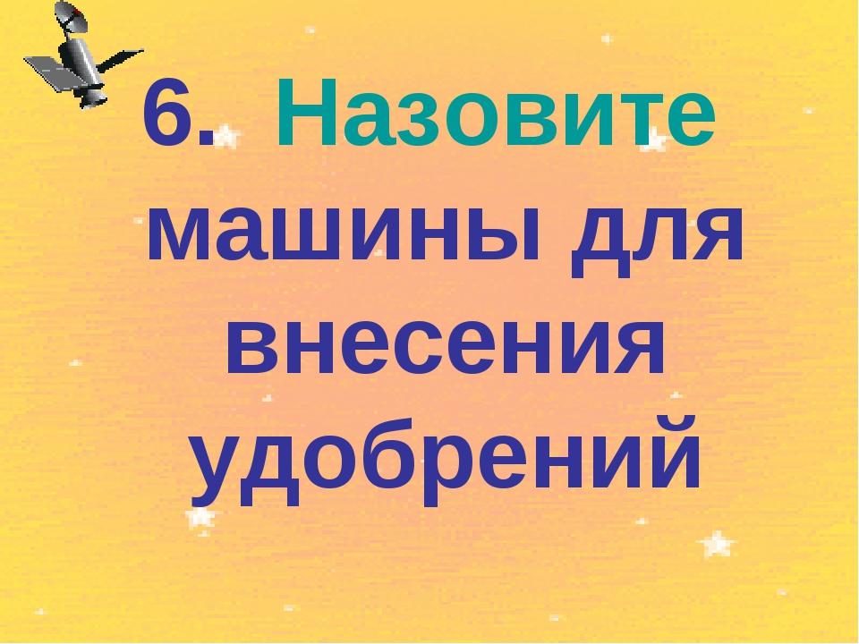 6. Назовите машины для внесения удобрений