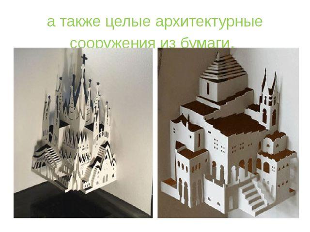 а также целые архитектурные сооружения из бумаги.