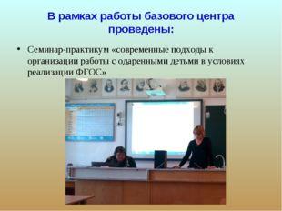 В рамках работы базового центра проведены: Семинар-практикум «современные под