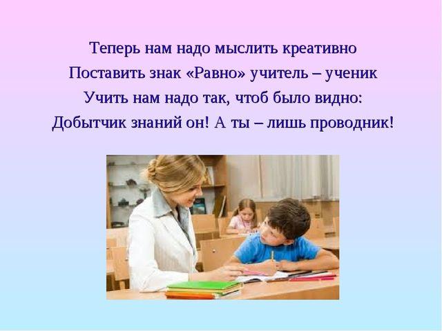 Теперь нам надо мыслить креативно Поставить знак «Равно» учитель – ученик Учи...